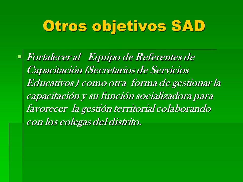 Otros objetivos SAD Fortalecer al Equipo de Referentes de Capacitación (Secretarios de Servicios Educativos ) como otra forma de gestionar la capacita
