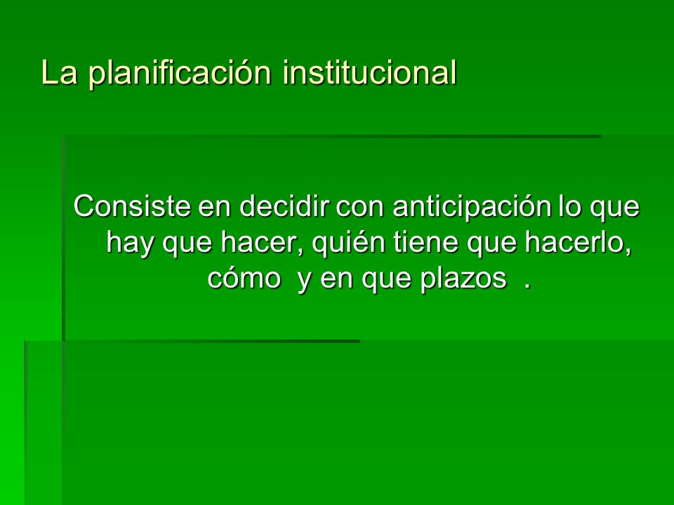La planificación institucional Consiste en decidir con anticipación lo que hay que hacer, quién tiene que hacerlo, cómo y en que plazos.