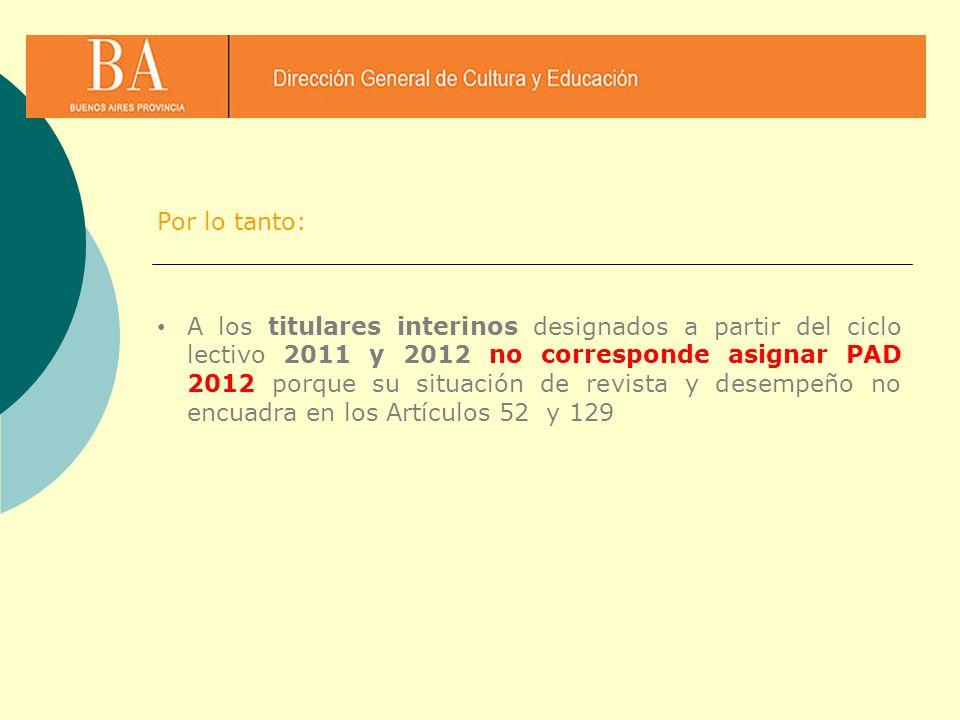 A los titulares interinos designados a partir del ciclo lectivo 2011 y 2012 no corresponde asignar PAD 2012 porque su situación de revista y desempeño
