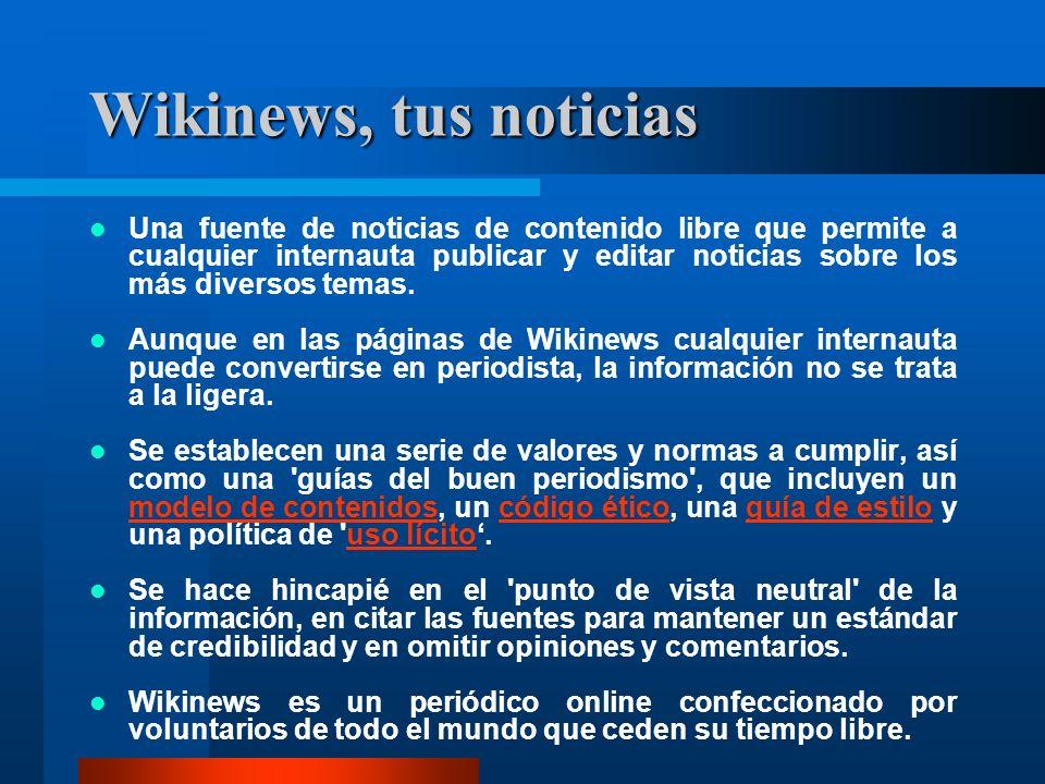 Wikinews, tus noticias Una fuente de noticias de contenido libre que permite a cualquier internauta publicar y editar noticias sobre los más diversos