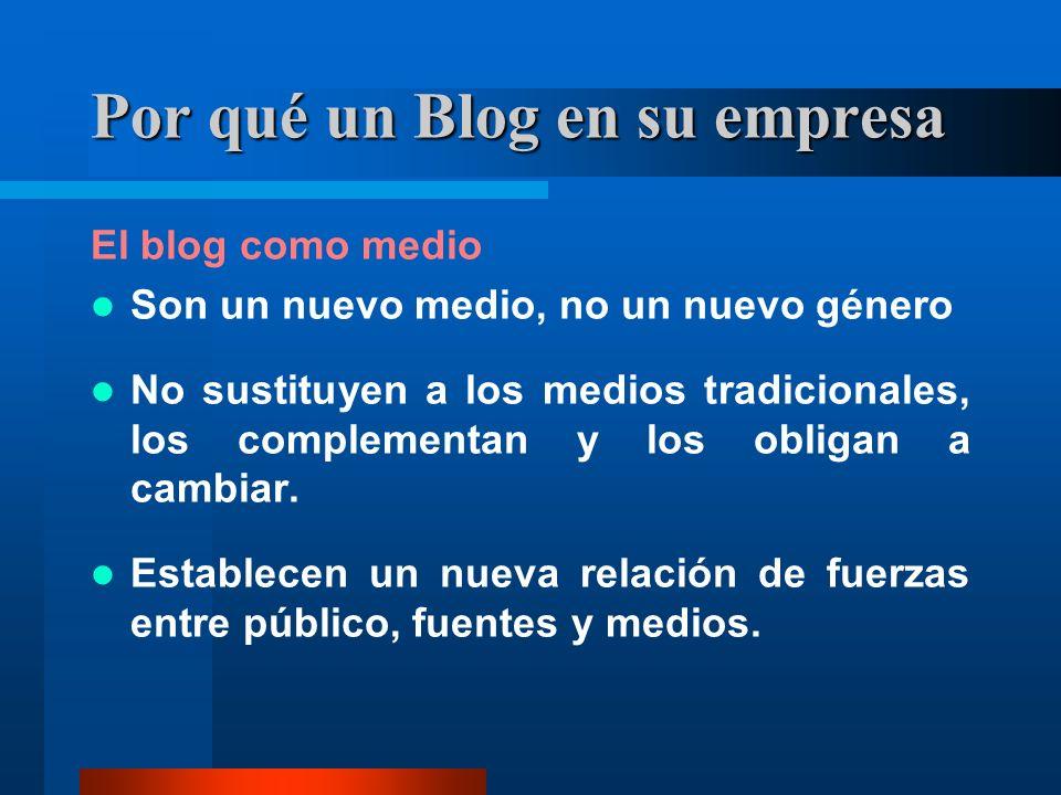 Por qué un Blog en su empresa El blog como medio Son un nuevo medio, no un nuevo género No sustituyen a los medios tradicionales, los complementan y los obligan a cambiar.