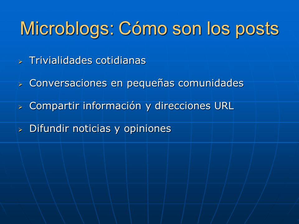 Microblogs: Cómo son los posts Trivialidades cotidianas Trivialidades cotidianas Conversaciones en pequeñas comunidades Conversaciones en pequeñas comunidades Compartir información y direcciones URL Compartir información y direcciones URL Difundir noticias y opiniones Difundir noticias y opiniones