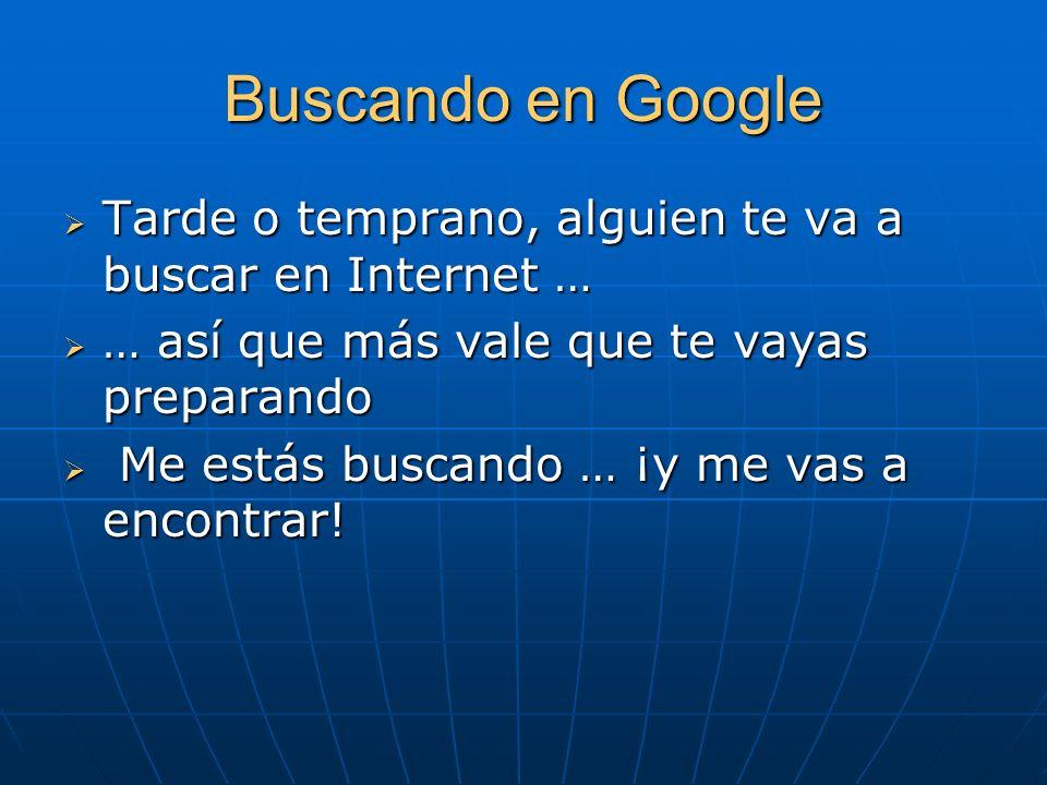 Buscando en Google Tarde o temprano, alguien te va a buscar en Internet … Tarde o temprano, alguien te va a buscar en Internet … … así que más vale que te vayas preparando … así que más vale que te vayas preparando Me estás buscando … ¡y me vas a encontrar.