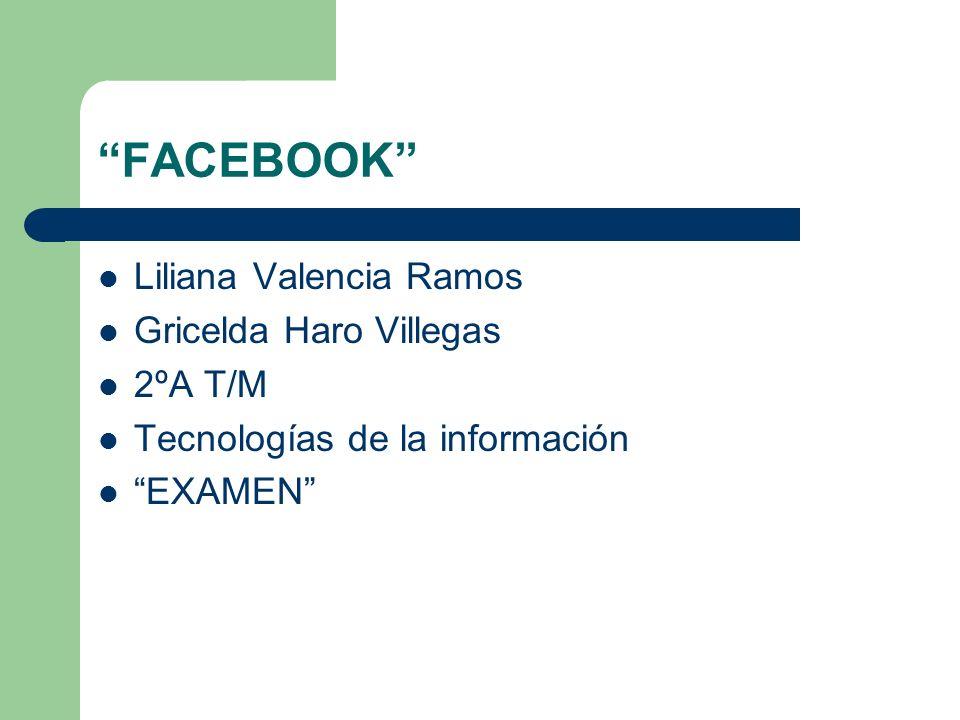 FACEBOOK Liliana Valencia Ramos Gricelda Haro Villegas 2ºA T/M Tecnologías de la información EXAMEN