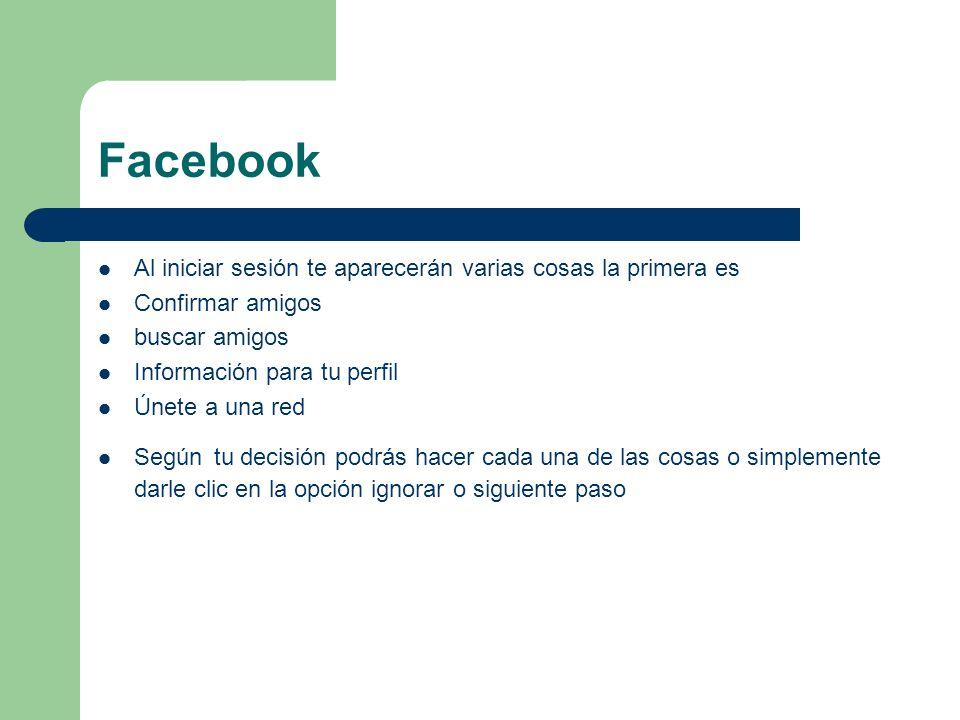 Facebook Al iniciar sesión te aparecerán varias cosas la primera es Confirmar amigos buscar amigos Información para tu perfil Únete a una red Según tu