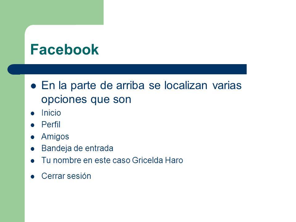 Facebook En la parte de arriba se localizan varias opciones que son Inicio Perfil Amigos Bandeja de entrada Tu nombre en este caso Gricelda Haro Cerra