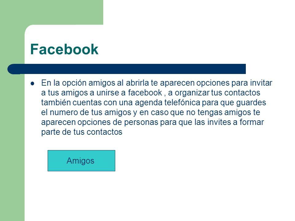 Facebook En la opción amigos al abrirla te aparecen opciones para invitar a tus amigos a unirse a facebook, a organizar tus contactos también cuentas