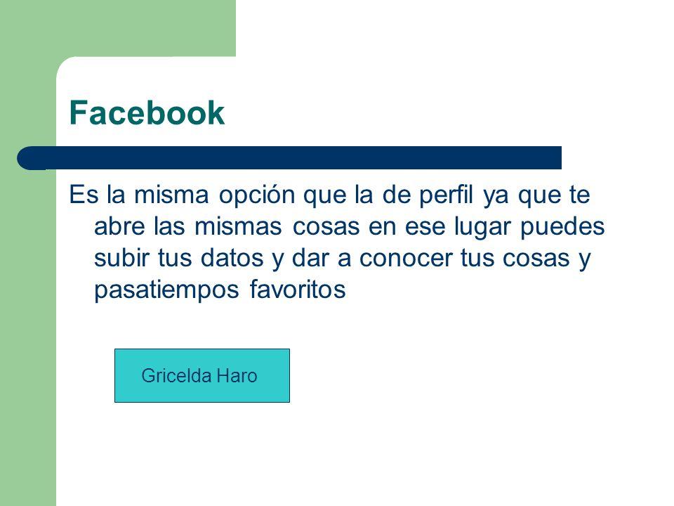 Facebook Es la misma opción que la de perfil ya que te abre las mismas cosas en ese lugar puedes subir tus datos y dar a conocer tus cosas y pasatiempos favoritos Gricelda Haro