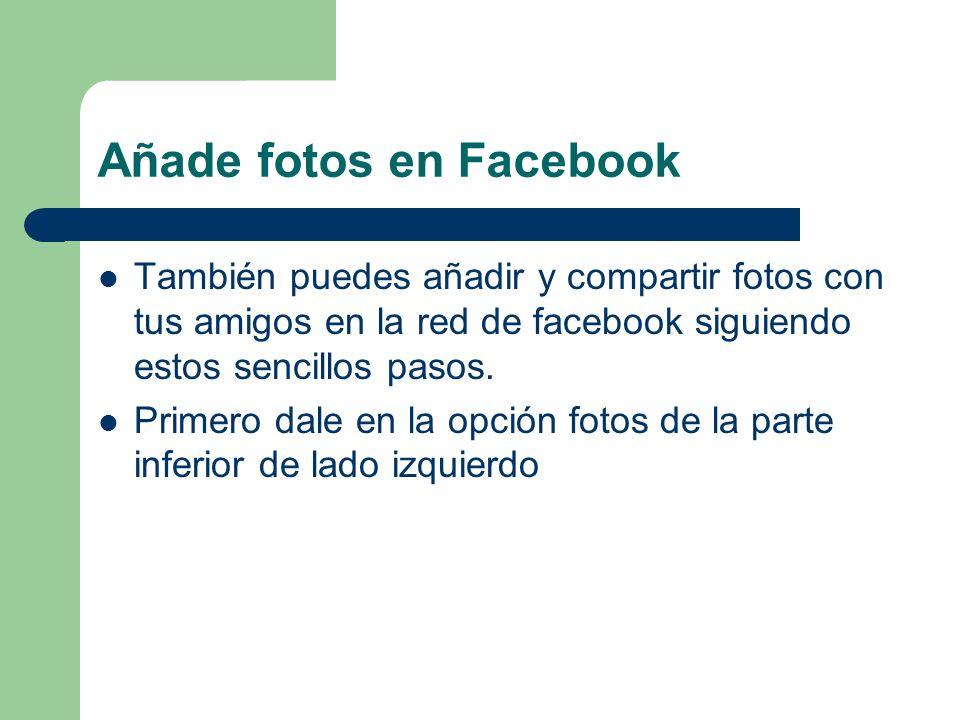 Añade fotos en Facebook También puedes añadir y compartir fotos con tus amigos en la red de facebook siguiendo estos sencillos pasos. Primero dale en