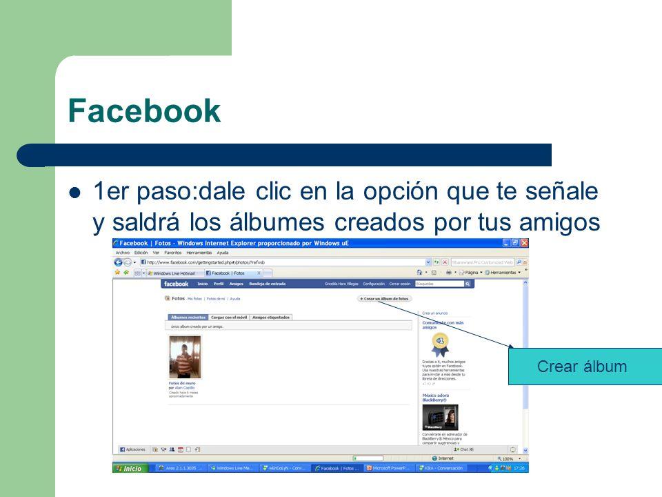 Facebook 1er paso:dale clic en la opción que te señale y saldrá los álbumes creados por tus amigos Crear álbum