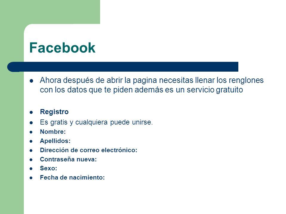 Facebook Ahora después de abrir la pagina necesitas llenar los renglones con los datos que te piden además es un servicio gratuito Registro Es gratis y cualquiera puede unirse.