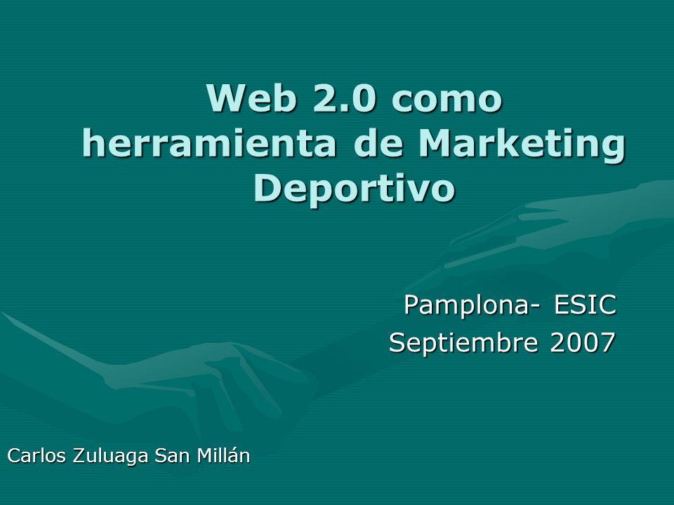 Web 2.0 como herramienta de Marketing Deportivo Pamplona- ESIC Septiembre 2007 Carlos Zuluaga San Millán
