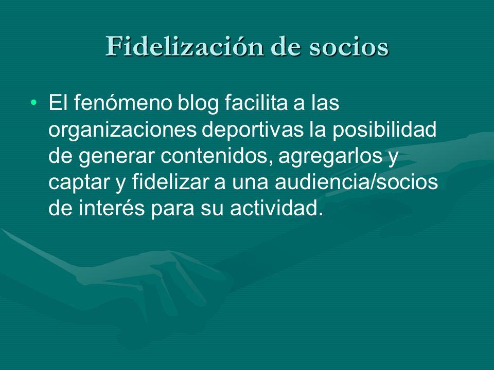Fidelización de socios El fenómeno blog facilita a las organizaciones deportivas la posibilidad de generar contenidos, agregarlos y captar y fidelizar a una audiencia/socios de interés para su actividad.