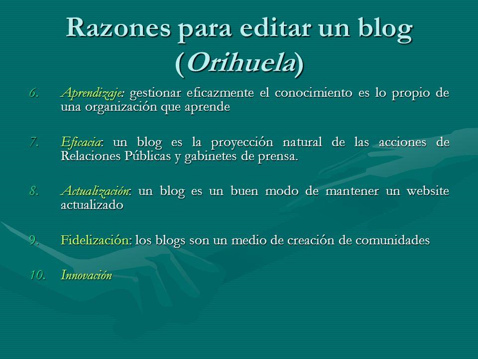Razones para editar un blog (Orihuela) 6.Aprendizaje: gestionar eficazmente el conocimiento es lo propio de una organización que aprende 7.Eficacia: un blog es la proyección natural de las acciones de Relaciones Públicas y gabinetes de prensa.
