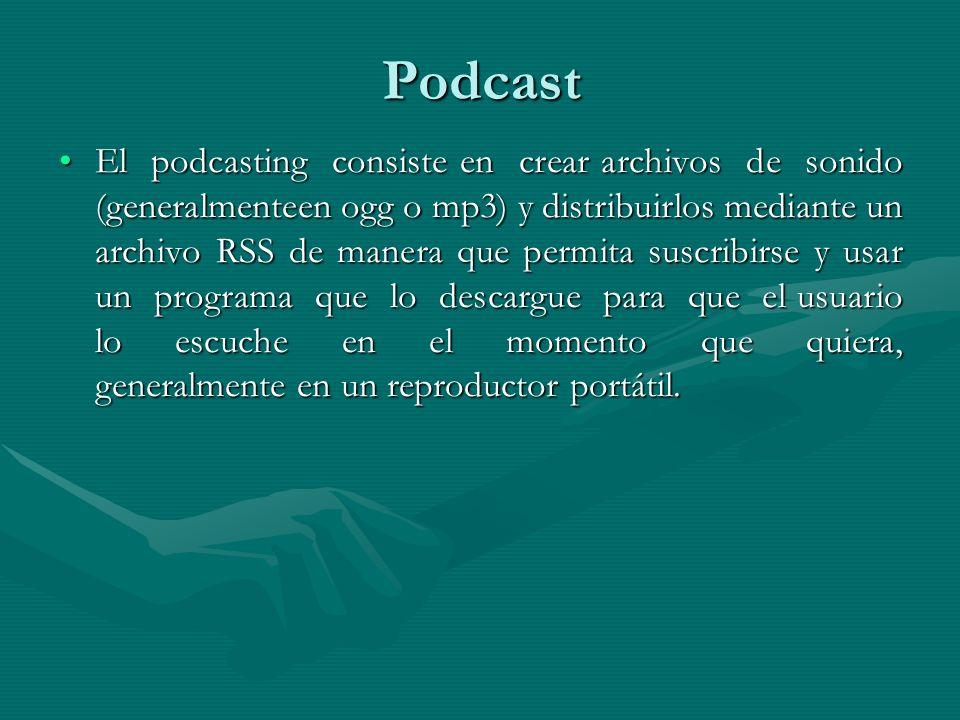 Podcast El podcasting consiste en crear archivos de sonido (generalmenteen ogg o mp3) y distribuirlos mediante un archivo RSS de manera que permita suscribirse y usar un programa que lo descargue para que el usuario lo escuche en el momento que quiera, generalmente en un reproductor portátil.El podcasting consiste en crear archivos de sonido (generalmenteen ogg o mp3) y distribuirlos mediante un archivo RSS de manera que permita suscribirse y usar un programa que lo descargue para que el usuario lo escuche en el momento que quiera, generalmente en un reproductor portátil.