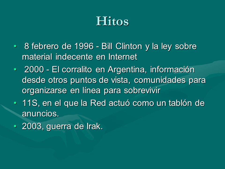 Hitos 8 febrero de 1996 - Bill Clinton y la ley sobre material indecente en Internet 8 febrero de 1996 - Bill Clinton y la ley sobre material indecente en Internet 2000 - El corralito en Argentina, información desde otros puntos de vista, comunidades para organizarse en línea para sobrevivir 2000 - El corralito en Argentina, información desde otros puntos de vista, comunidades para organizarse en línea para sobrevivir 11S, en el que la Red actuó como un tablón de anuncios.11S, en el que la Red actuó como un tablón de anuncios.