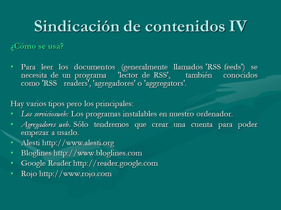 Sindicación de contenidos IV ¿Cómo se usa? Para leer los documentos (generalmente llamados 'RSS feeds') se necesita de un programa 'lector de RSS', ta