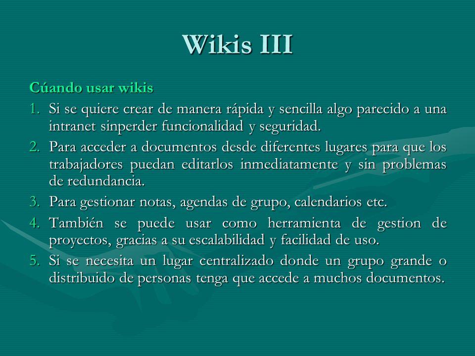 Wikis III Cúando usar wikis 1.Si se quiere crear de manera rápida y sencilla algo parecido a una intranet sinperder funcionalidad y seguridad.