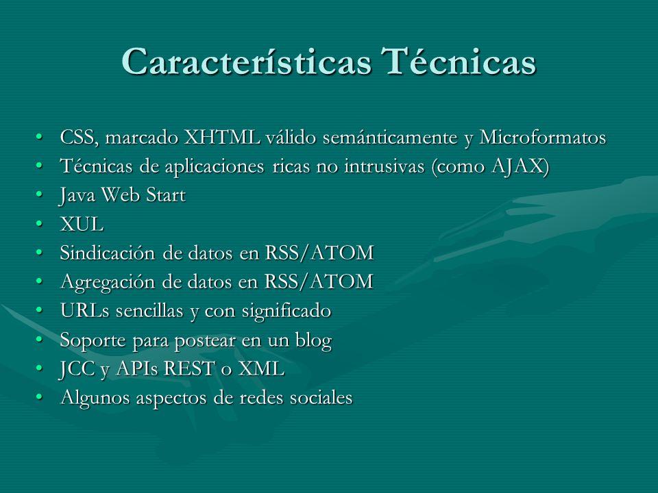 Características Técnicas CSS, marcado XHTML válido semánticamente y MicroformatosCSS, marcado XHTML válido semánticamente y Microformatos Técnicas de aplicaciones ricas no intrusivas (como AJAX)Técnicas de aplicaciones ricas no intrusivas (como AJAX) Java Web StartJava Web Start XULXUL Sindicación de datos en RSS/ATOMSindicación de datos en RSS/ATOM Agregación de datos en RSS/ATOMAgregación de datos en RSS/ATOM URLs sencillas y con significadoURLs sencillas y con significado Soporte para postear en un blogSoporte para postear en un blog JCC y APIs REST o XMLJCC y APIs REST o XML Algunos aspectos de redes socialesAlgunos aspectos de redes sociales