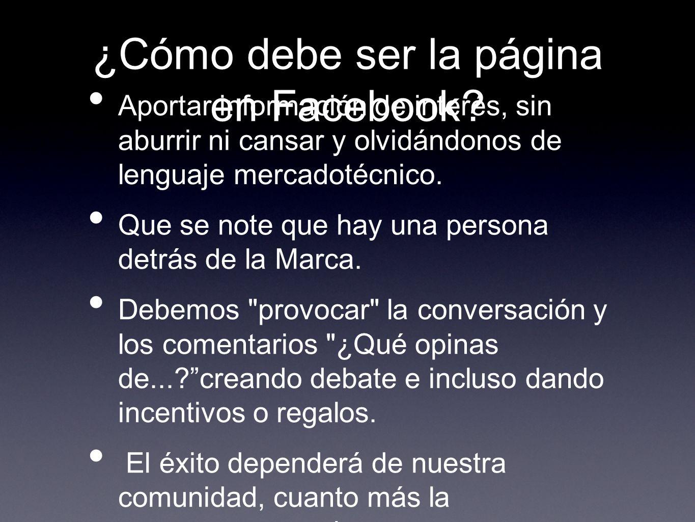 ¿Cómo debe ser la página en Facebook? Aportar información de interés, sin aburrir ni cansar y olvidándonos de lenguaje mercadotécnico. Que se note que