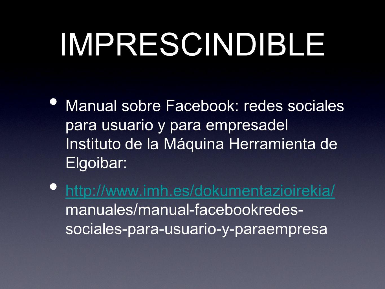 IMPRESCINDIBLE Manual sobre Facebook: redes sociales para usuario y para empresadel Instituto de la Máquina Herramienta de Elgoibar: http://www.imh.es