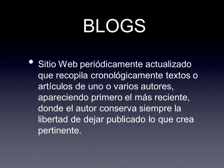 BLOGS Sitio Web periódicamente actualizado que recopila cronológicamente textos o artículos de uno o varios autores, apareciendo primero el más reciente, donde el autor conserva siempre la libertad de dejar publicado lo que crea pertinente.