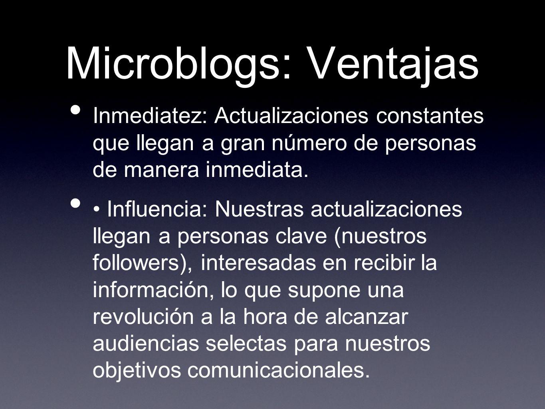 Microblogs: Ventajas Inmediatez: Actualizaciones constantes que llegan a gran número de personas de manera inmediata. Influencia: Nuestras actualizaci