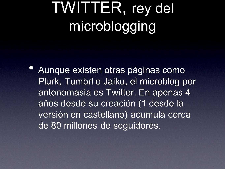 TWITTER, rey del microblogging Aunque existen otras páginas como Plurk, Tumbrl o Jaiku, el microblog por antonomasia es Twitter. En apenas 4 años desd