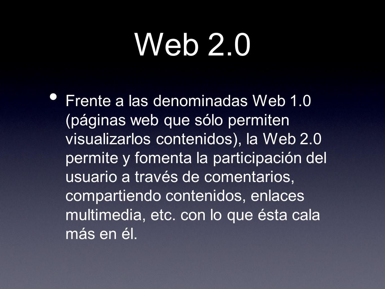 Web 2.0 Frente a las denominadas Web 1.0 (páginas web que sólo permiten visualizarlos contenidos), la Web 2.0 permite y fomenta la participación del u