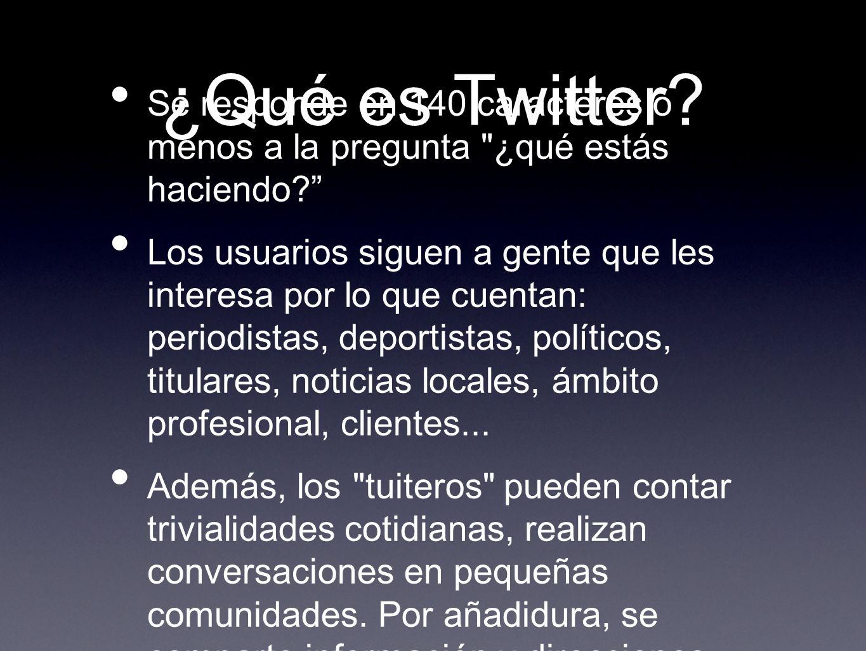 ¿Qué es Twitter.Se responde en 140 caracteres o menos a la pregunta ¿qué estás haciendo.
