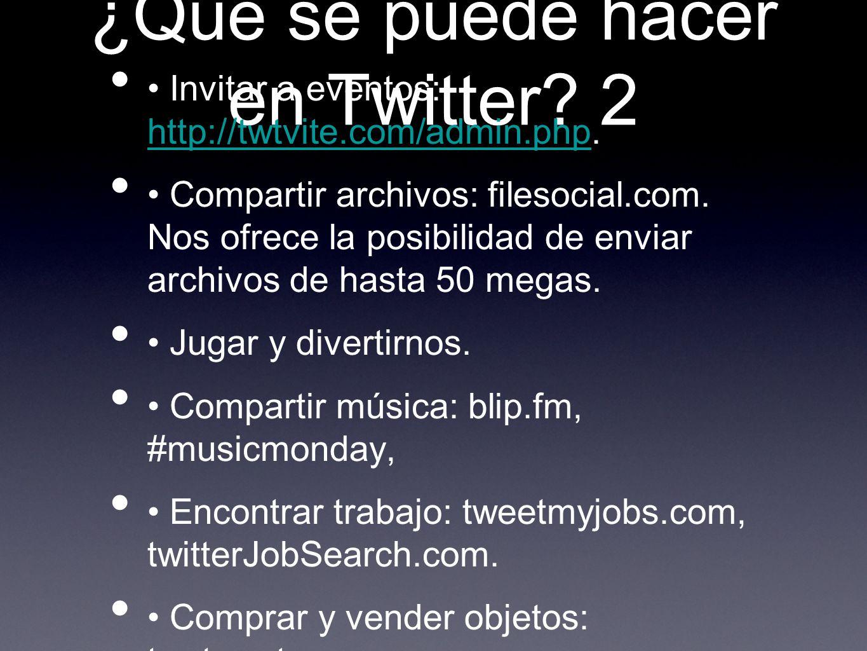 ¿Qué se puede hacer en Twitter? 2 Invitar a eventos: http://twtvite.com/admin.php. http://twtvite.com/admin.php Compartir archivos: filesocial.com. No