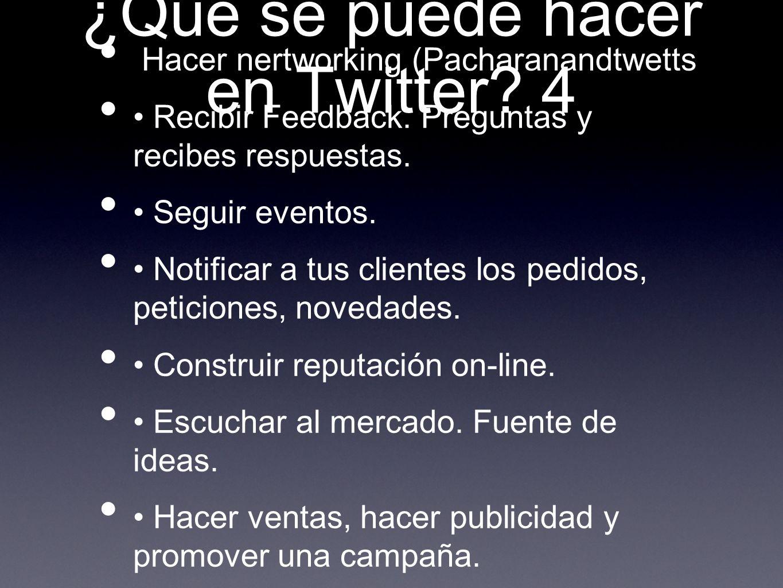 ¿Qué se puede hacer en Twitter? 4 Hacer nertworking (Pacharanandtwetts Recibir Feedback. Preguntas y recibes respuestas. Seguir eventos. Notificar a t