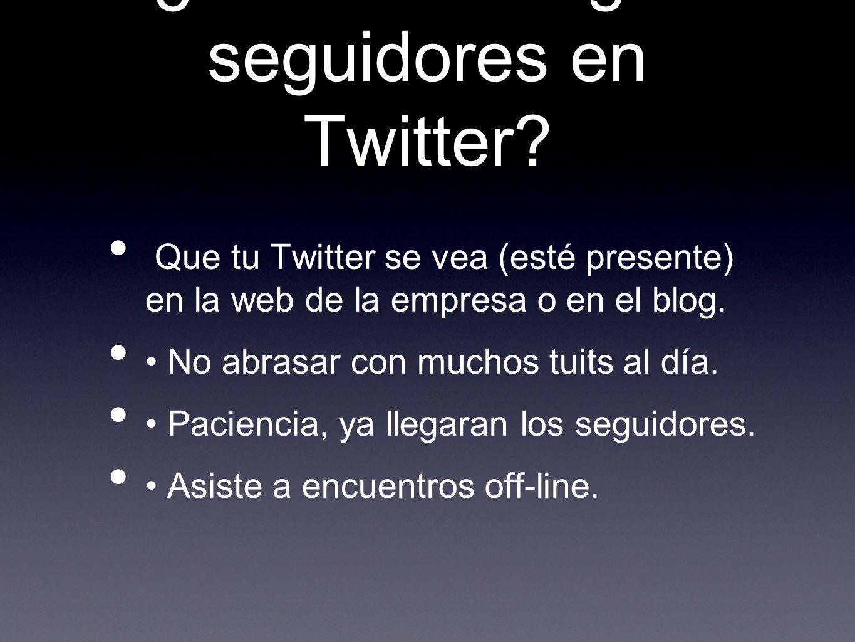 ¿Cómo conseguir seguidores en Twitter? Que tu Twitter se vea (esté presente) en la web de la empresa o en el blog. No abrasar con muchos tuits al día.