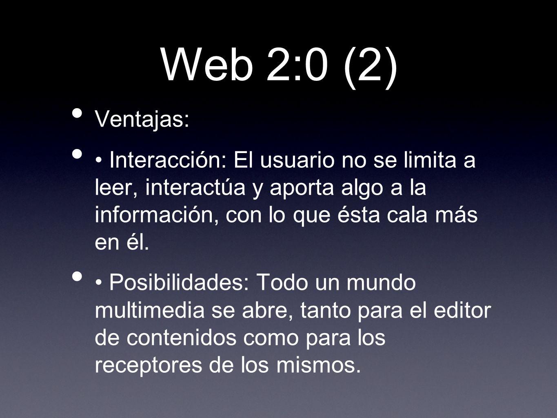 Web 2:0 (2) Ventajas: Interacción: El usuario no se limita a leer, interactúa y aporta algo a la información, con lo que ésta cala más en él. Posibili