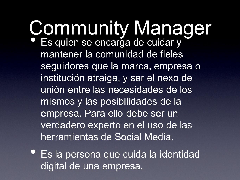 Community Manager Es quien se encarga de cuidar y mantener la comunidad de fieles seguidores que la marca, empresa o institución atraiga, y ser el nex