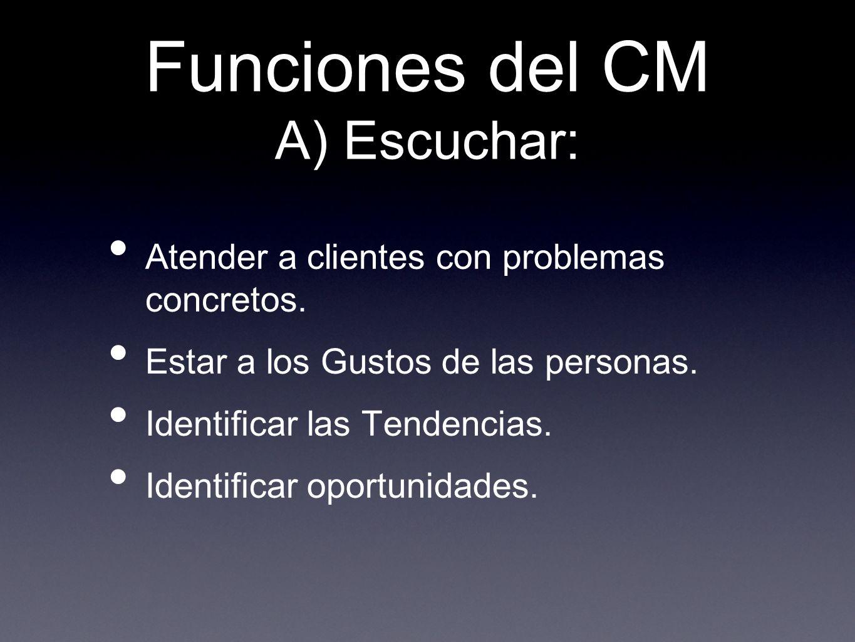 Funciones del CM A) Escuchar: Atender a clientes con problemas concretos. Estar a los Gustos de las personas. Identificar las Tendencias. Identificar