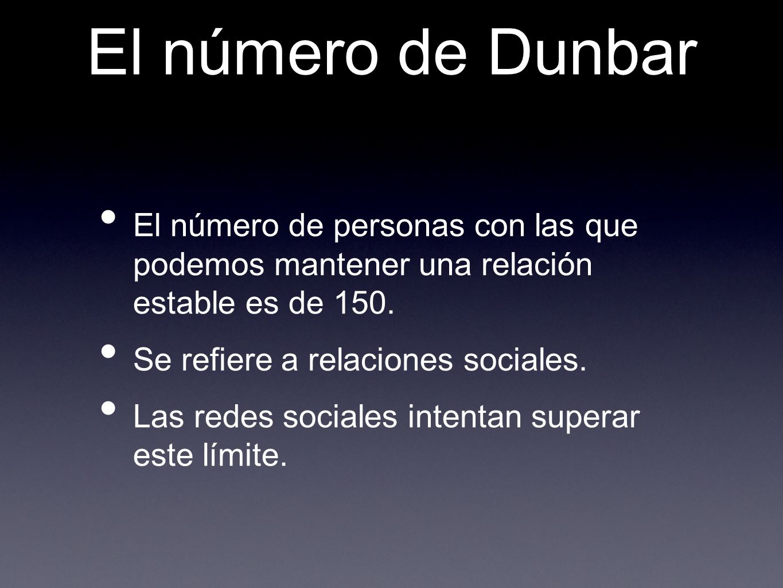 El número de Dunbar El número de personas con las que podemos mantener una relación estable es de 150. Se refiere a relaciones sociales. Las redes soc