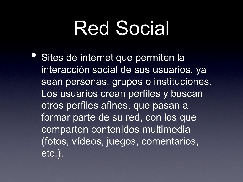 Red Social Sites de internet que permiten la interacción social de sus usuarios, ya sean personas, grupos o instituciones. Los usuarios crean perfiles