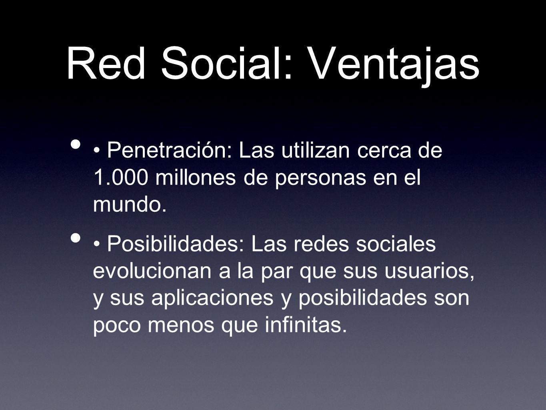 Red Social: Ventajas Penetración: Las utilizan cerca de 1.000 millones de personas en el mundo. Posibilidades: Las redes sociales evolucionan a la par