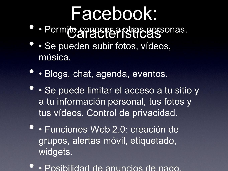 Facebook: Características Permite conocer a otras personas. Se pueden subir fotos, vídeos, música. Blogs, chat, agenda, eventos. Se puede limitar el a