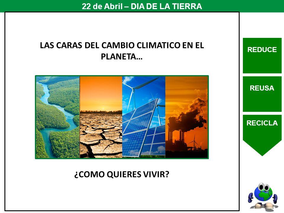 REDUCE REUSA RECICLA 22 de Abril – DIA DE LA TIERRA LAS CARAS DEL CAMBIO CLIMATICO EN EL PLANETA… ¿COMO QUIERES VIVIR?