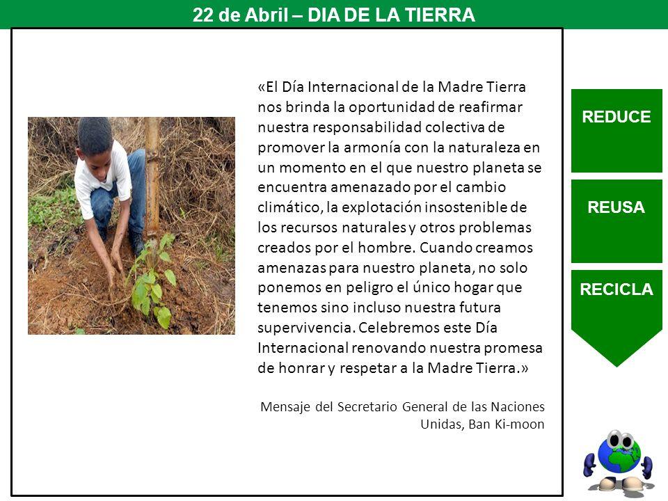 REDUCE REUSA RECICLA 22 de Abril – DIA DE LA TIERRA «El Día Internacional de la Madre Tierra nos brinda la oportunidad de reafirmar nuestra responsabi