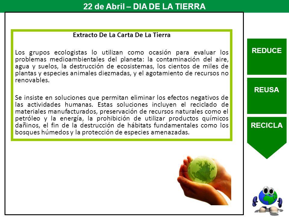 REDUCE REUSA RECICLA 22 de Abril – DIA DE LA TIERRA Extracto De La Carta De La Tierra Los grupos ecologistas lo utilizan como ocasión para evaluar los