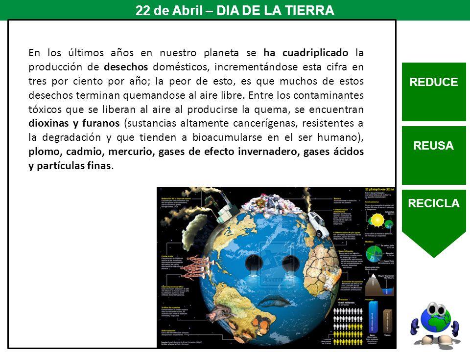 REDUCE REUSA RECICLA 22 de Abril – DIA DE LA TIERRA En los últimos años en nuestro planeta se ha cuadriplicado la producción de desechos domésticos, i