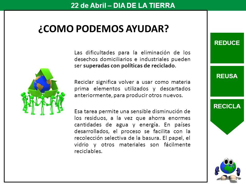 REDUCE REUSA RECICLA 22 de Abril – DIA DE LA TIERRA Las dificultades para la eliminación de los desechos domiciliarios e industriales pueden ser super