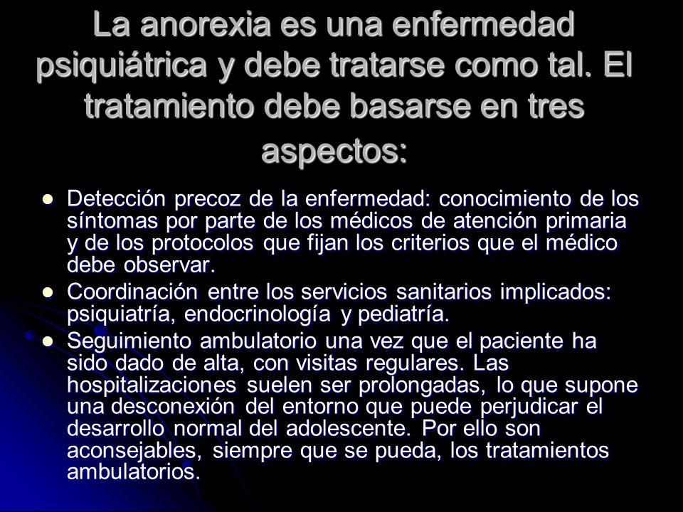 La anorexia es una enfermedad psiquiátrica y debe tratarse como tal. El tratamiento debe basarse en tres aspectos: Detección precoz de la enfermedad: