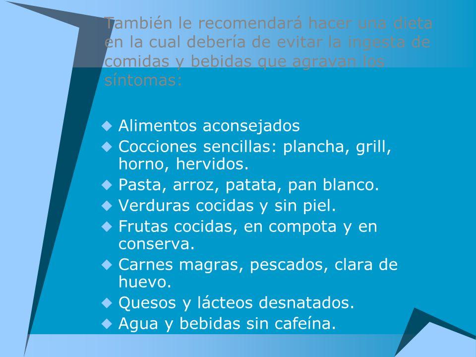 También le recomendará hacer una dieta en la cual debería de evitar la ingesta de comidas y bebidas que agravan los síntomas: Alimentos aconsejados Co
