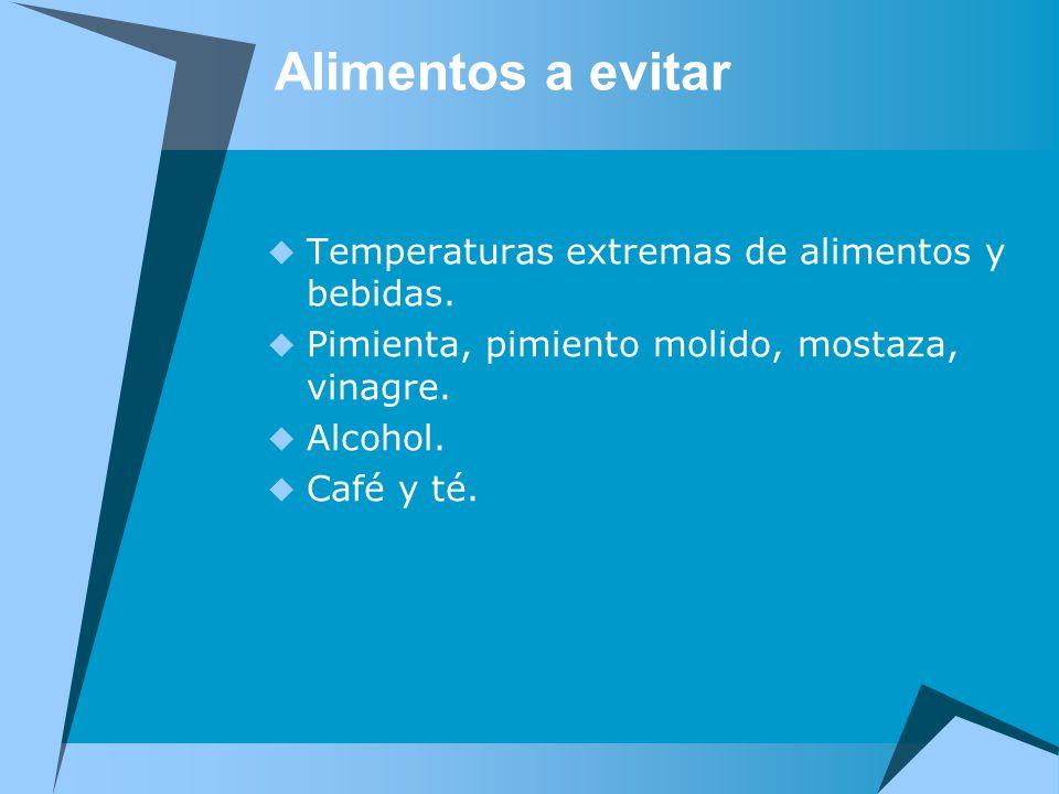 Alimentos a evitar Temperaturas extremas de alimentos y bebidas. Pimienta, pimiento molido, mostaza, vinagre. Alcohol. Café y té.