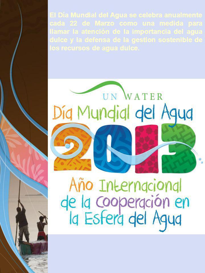 El Día Mundial del Agua se celebra anualmente cada 22 de Marzo como una medida para llamar la atención de la importancia del agua dulce y la defensa d