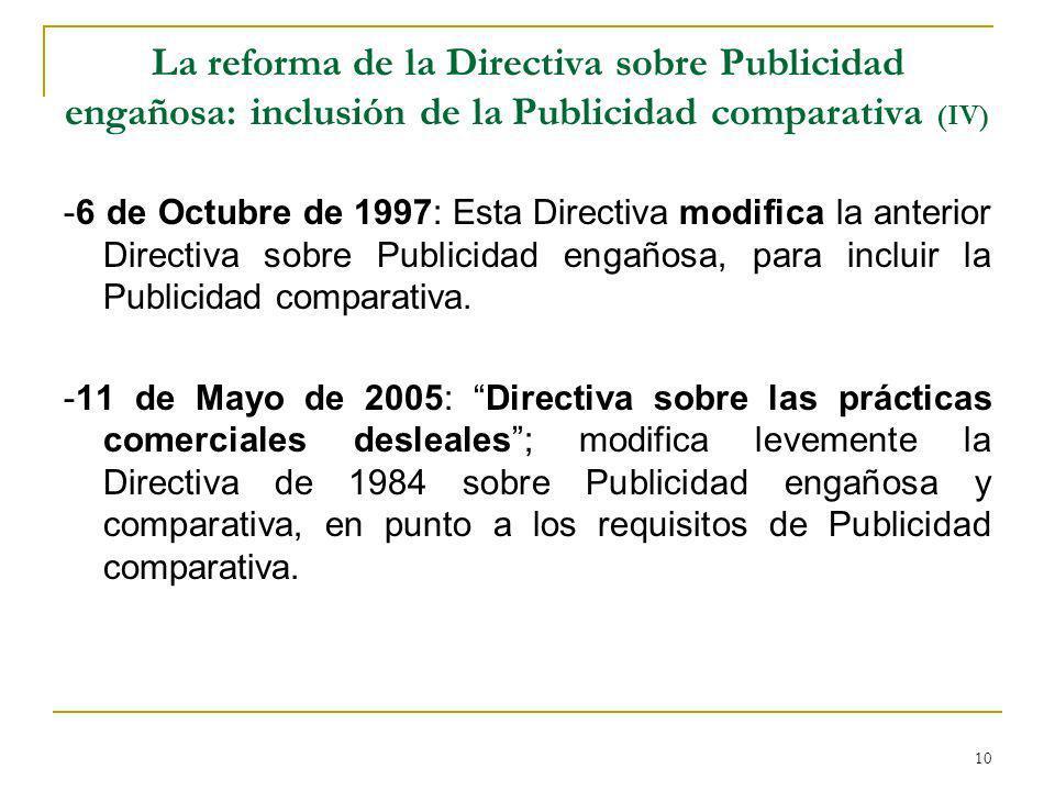 10 La reforma de la Directiva sobre Publicidad engañosa: inclusión de la Publicidad comparativa (IV) -6 de Octubre de 1997: Esta Directiva modifica la anterior Directiva sobre Publicidad engañosa, para incluir la Publicidad comparativa.